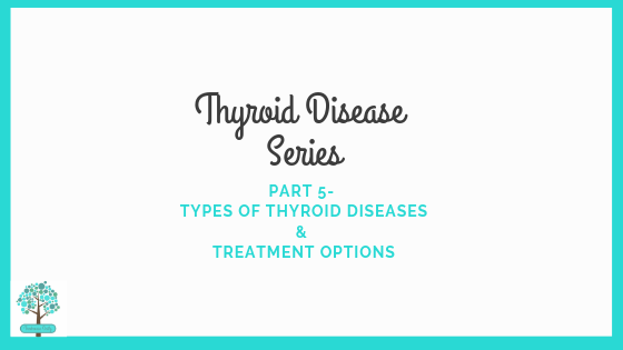 Thyroid Disease Series Part 5- Types of Thyroid Disease & Treatment Options