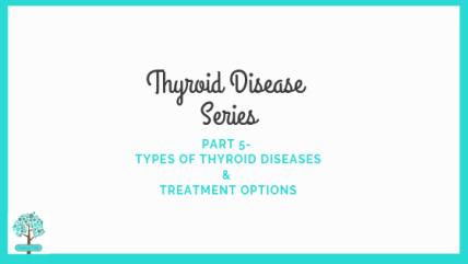 Thyroid Disease Series Part 5- Types of Thyroid Disease & Treatment Options