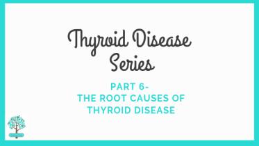 Thyroid Disease Series Part 6- The Root Causes of Thyroid Disease