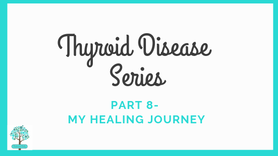 Thyroid Disease Series: Part 8- My Healing Journey